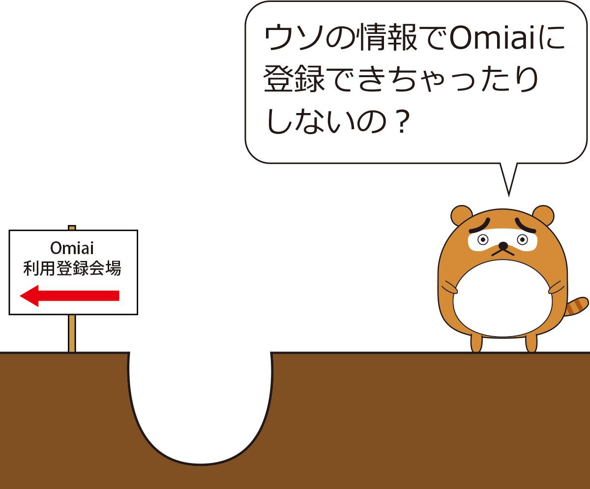 たぬき ウソの情報でOmiaiに登録できちゃったりしないの?